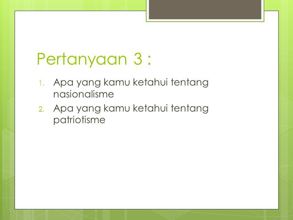 Pertanyaan 3 : 1. Apa yang kamu ketahui tentang nasionalisme 2. Apa yang kamu ketahui tentang patriotisme