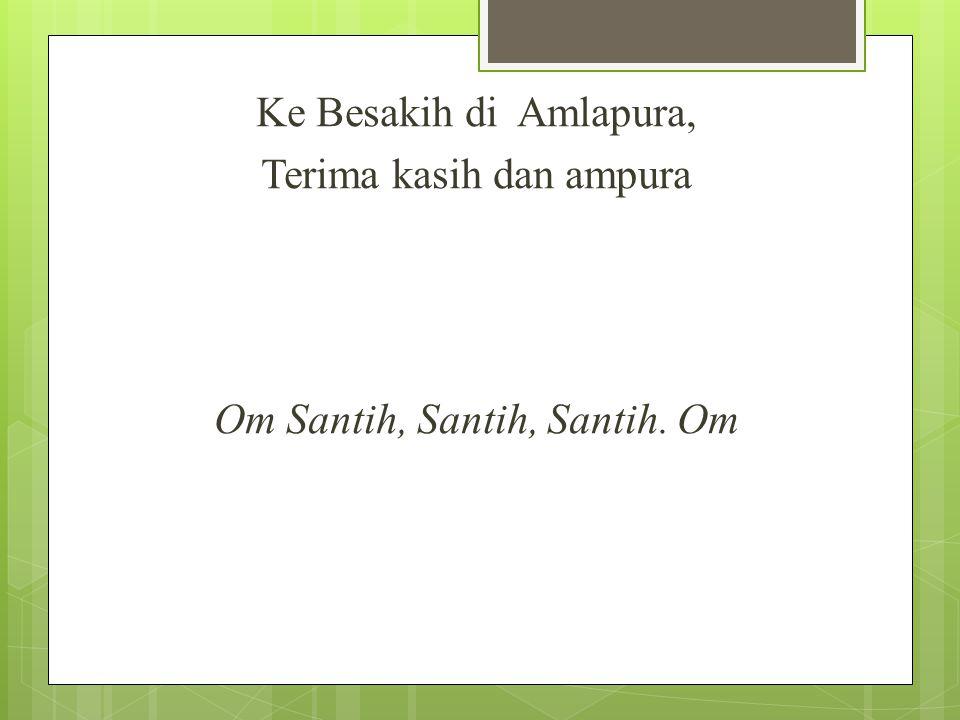 Ke Besakih di Amlapura, Terima kasih dan ampura Om Santih, Santih, Santih. Om