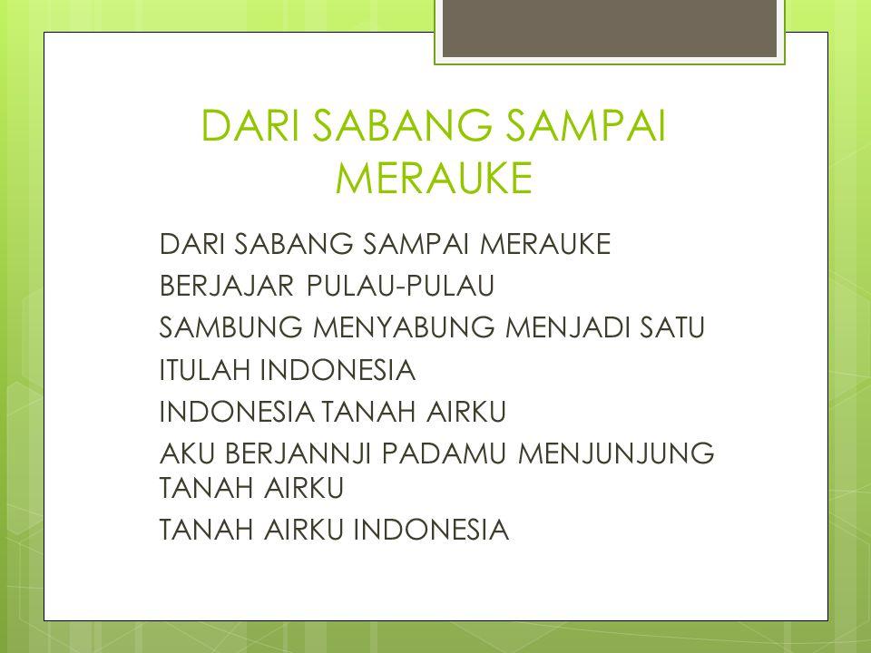 DARI SABANG SAMPAI MERAUKE BERJAJAR PULAU-PULAU SAMBUNG MENYABUNG MENJADI SATU ITULAH INDONESIA INDONESIA TANAH AIRKU AKU BERJANNJI PADAMU MENJUNJUNG TANAH AIRKU TANAH AIRKU INDONESIA