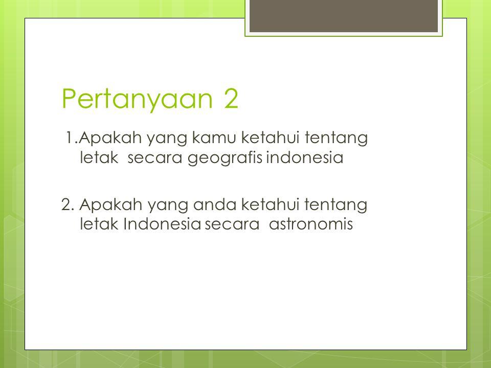 Pertanyaan 2 1.Apakah yang kamu ketahui tentang letak secara geografis indonesia 2. Apakah yang anda ketahui tentang letak Indonesia secara astronomis