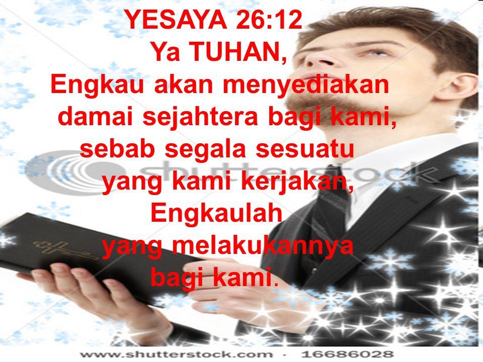 YESAYA 26:12 Ya TUHAN, Engkau akan menyediakan damai sejahtera bagi kami, sebab segala sesuatu yang kami kerjakan, Engkaulah yang melakukannya bagi kami.