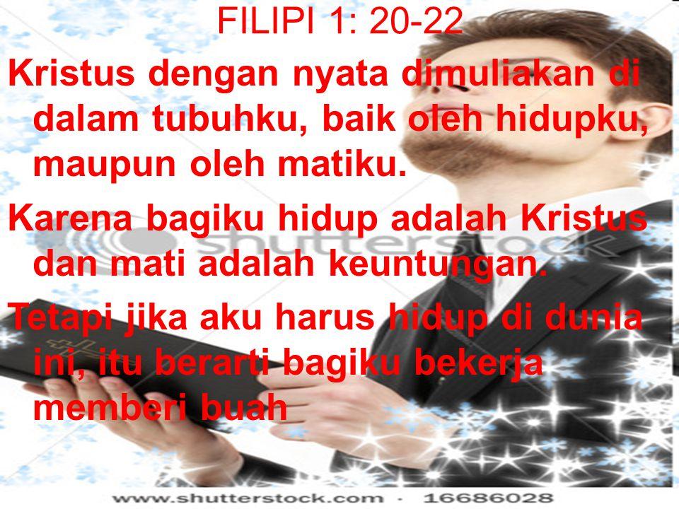 FILIPI 1: 20-22 Kristus dengan nyata dimuliakan di dalam tubuhku, baik oleh hidupku, maupun oleh matiku.