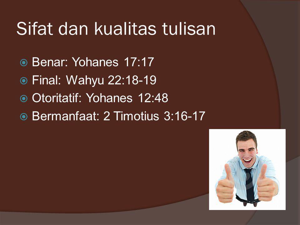 Sifat dan kualitas tulisan  Benar: Yohanes 17:17  Final: Wahyu 22:18-19  Otoritatif: Yohanes 12:48  Bermanfaat: 2 Timotius 3:16-17