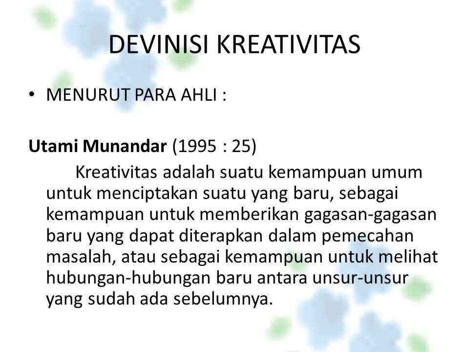 DEVINISI KREATIVITAS MENURUT PARA AHLI : Utami Munandar (1995 : 25) Kreativitas adalah suatu kemampuan umum untuk menciptakan suatu yang baru, sebagai kemampuan untuk memberikan gagasan-gagasan baru yang dapat diterapkan dalam pemecahan masalah, atau sebagai kemampuan untuk melihat hubungan-hubungan baru antara unsur-unsur yang sudah ada sebelumnya.