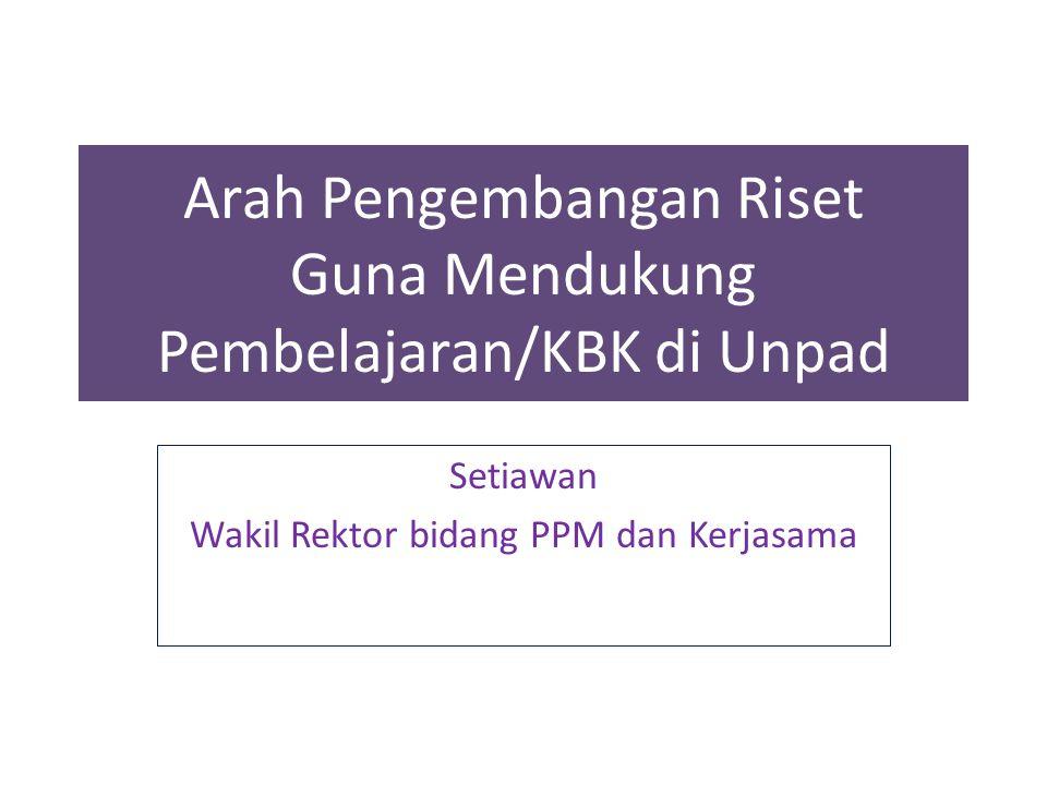Arah Pengembangan Riset Guna Mendukung Pembelajaran/KBK di Unpad Setiawan Wakil Rektor bidang PPM dan Kerjasama