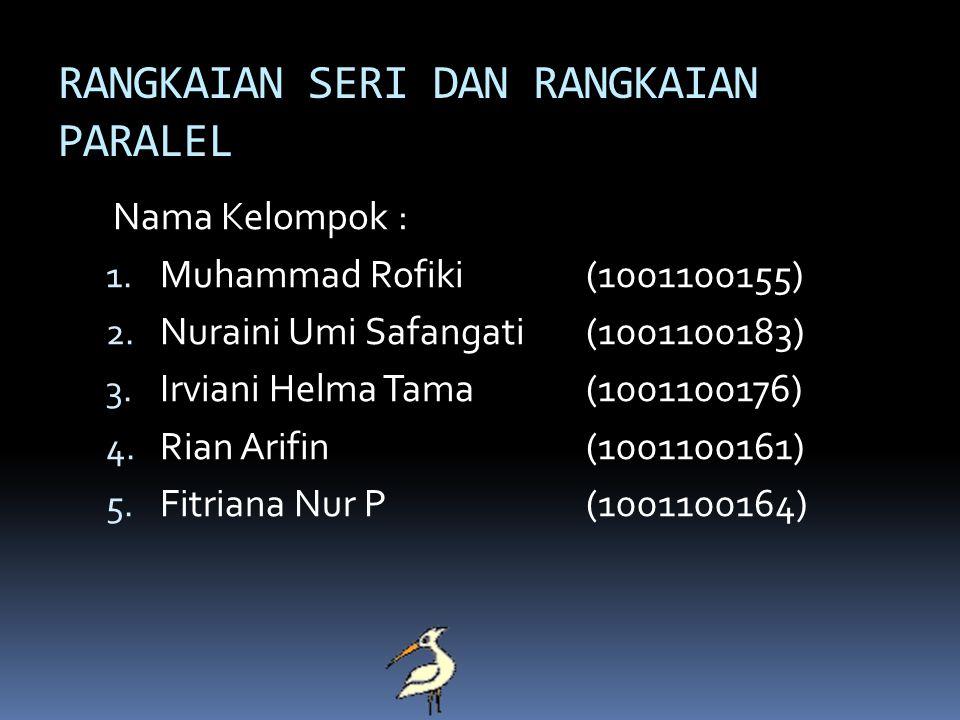 RANGKAIAN SERI DAN RANGKAIAN PARALEL Nama Kelompok : 1. Muhammad Rofiki(1001100155) 2. Nuraini Umi Safangati(1001100183) 3. Irviani Helma Tama(1001100