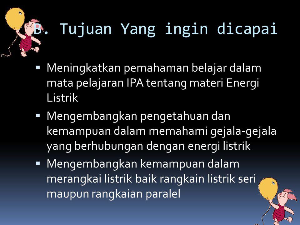 B. Tujuan Yang ingin dicapai  Meningkatkan pemahaman belajar dalam mata pelajaran IPA tentang materi Energi Listrik  Mengembangkan pengetahuan dan k