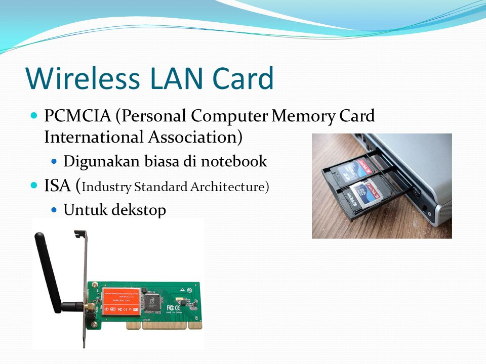Wireless LAN Card PCMCIA (Personal Computer Memory Card International Association) Digunakan biasa di notebook ISA ( Industry Standard Architecture) U