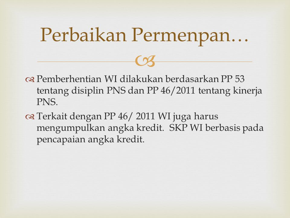   Pemberhentian WI dilakukan berdasarkan PP 53 tentang disiplin PNS dan PP 46/2011 tentang kinerja PNS.