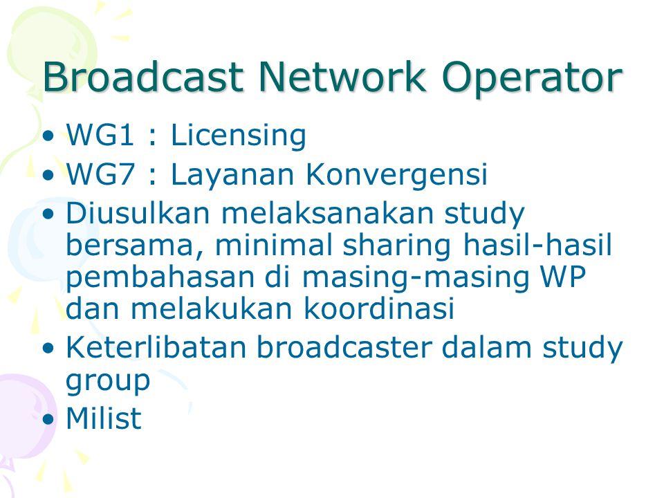 Broadcast Network Operator WG1 : Licensing WG7 : Layanan Konvergensi Diusulkan melaksanakan study bersama, minimal sharing hasil-hasil pembahasan di masing-masing WP dan melakukan koordinasi Keterlibatan broadcaster dalam study group Milist