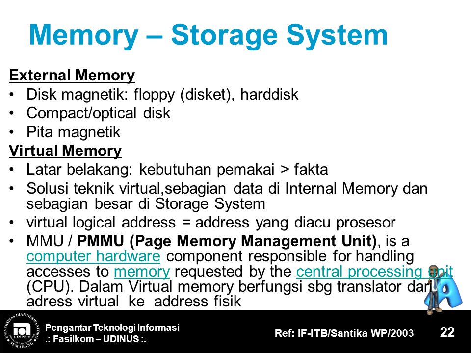 Pengantar Teknologi Informasi.: Fasilkom – UDINUS :. Ref: IF-ITB/Santika WP/2003 22 Memory – Storage System External Memory Disk magnetik: floppy (dis