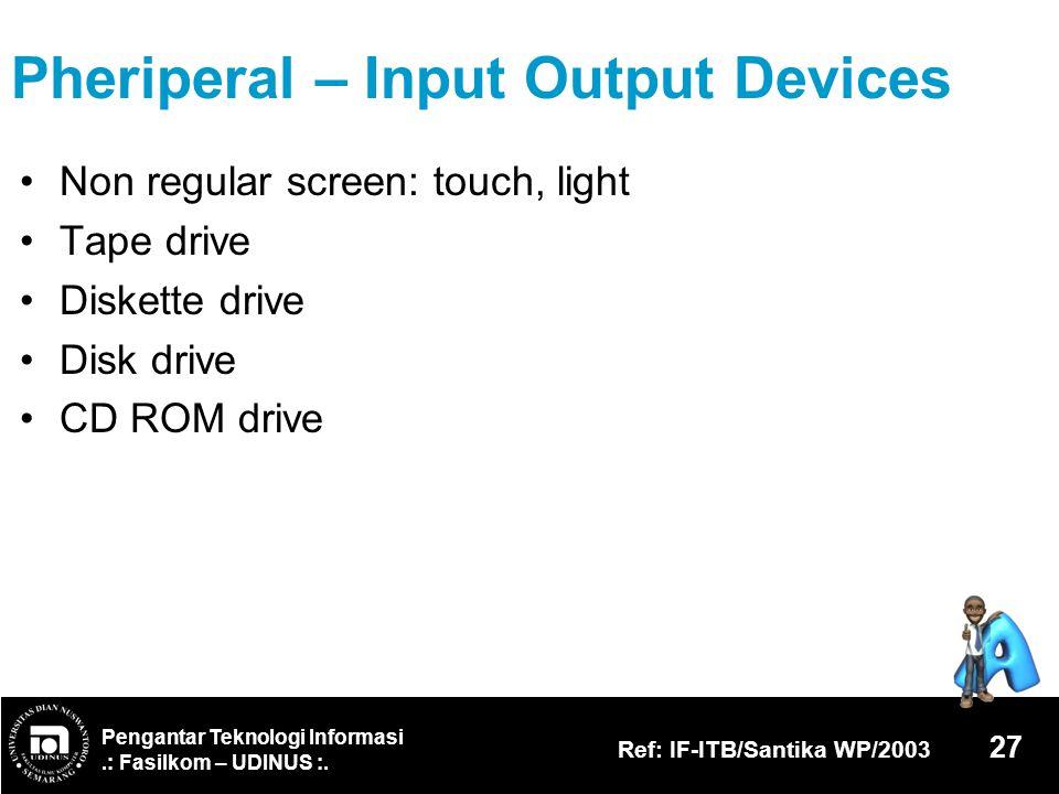 Pengantar Teknologi Informasi.: Fasilkom – UDINUS :. Ref: IF-ITB/Santika WP/2003 27 Pheriperal – Input Output Devices Non regular screen: touch, light