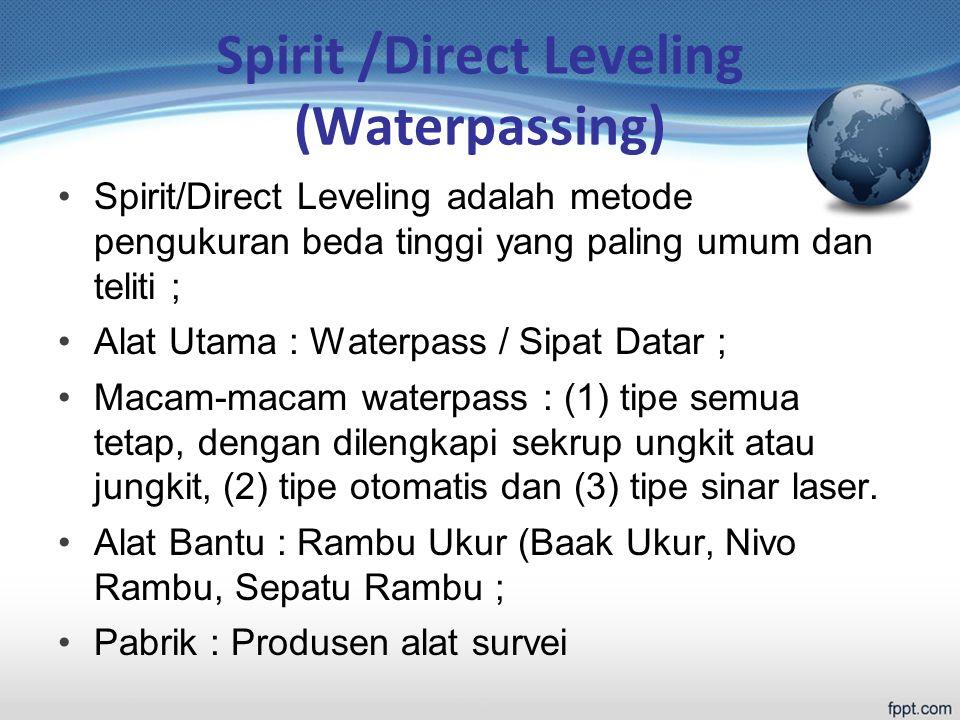 Spirit /Direct Leveling (Waterpassing) Spirit/Direct Leveling adalah metode pengukuran beda tinggi yang paling umum dan teliti ; Alat Utama : Waterpass / Sipat Datar ; Macam-macam waterpass : (1) tipe semua tetap, dengan dilengkapi sekrup ungkit atau jungkit, (2) tipe otomatis dan (3) tipe sinar laser.