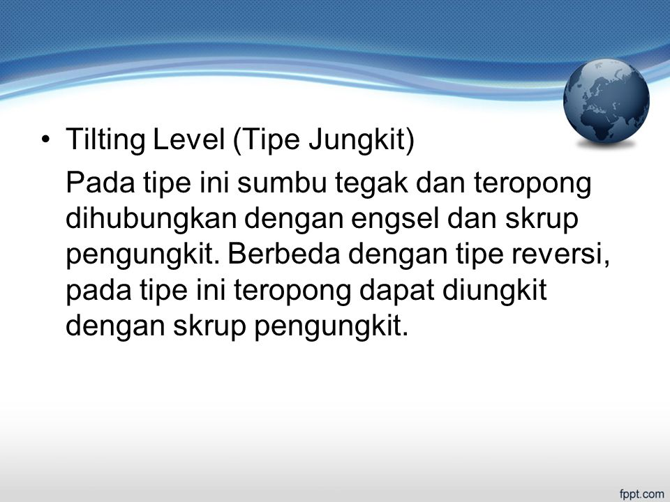 Tilting Level (Tipe Jungkit) Pada tipe ini sumbu tegak dan teropong dihubungkan dengan engsel dan skrup pengungkit.