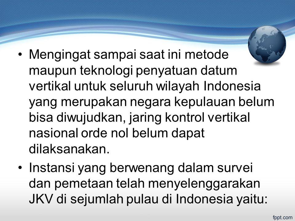 Mengingat sampai saat ini metode maupun teknologi penyatuan datum vertikal untuk seluruh wilayah Indonesia yang merupakan negara kepulauan belum bisa diwujudkan, jaring kontrol vertikal nasional orde nol belum dapat dilaksanakan.