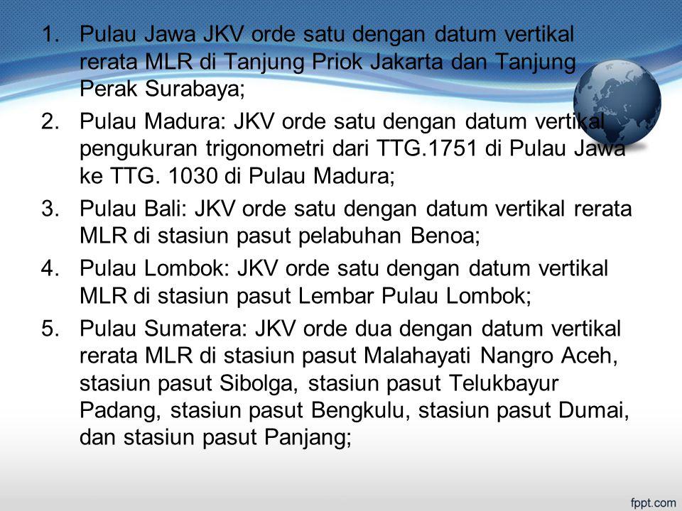 1.Pulau Jawa JKV orde satu dengan datum vertikal rerata MLR di Tanjung Priok Jakarta dan Tanjung Perak Surabaya; 2.Pulau Madura: JKV orde satu dengan datum vertikal pengukuran trigonometri dari TTG.1751 di Pulau Jawa ke TTG.