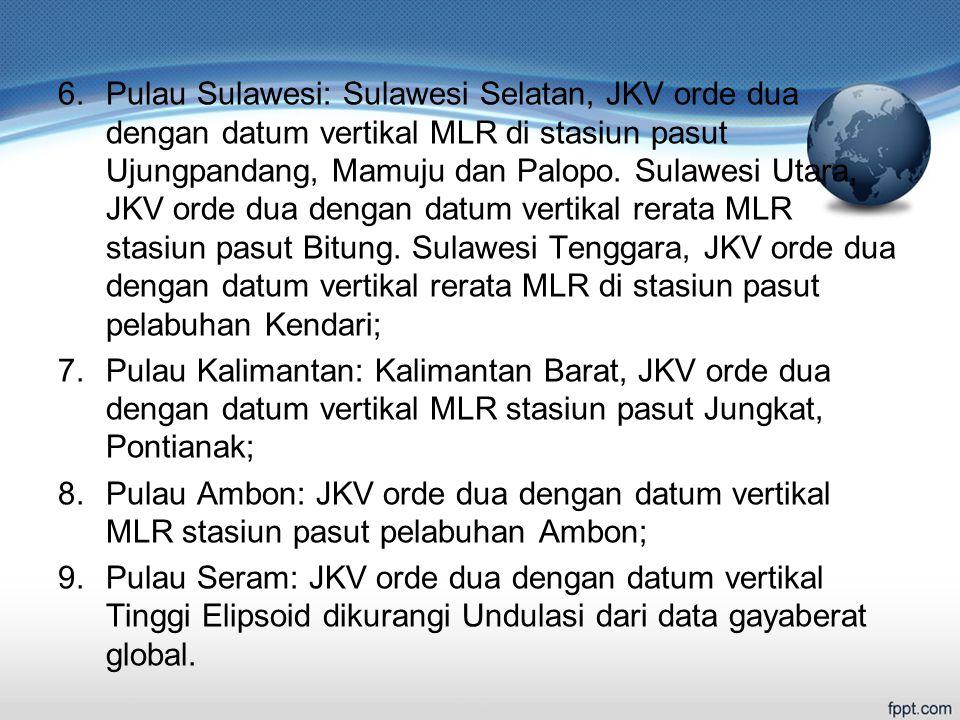 6.Pulau Sulawesi: Sulawesi Selatan, JKV orde dua dengan datum vertikal MLR di stasiun pasut Ujungpandang, Mamuju dan Palopo.