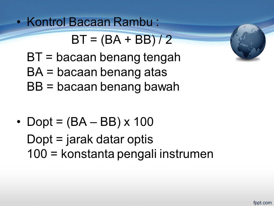 Kontrol Bacaan Rambu : BT = (BA + BB) / 2 BT = bacaan benang tengah BA = bacaan benang atas BB = bacaan benang bawah Dopt = (BA – BB) x 100 Dopt = jarak datar optis 100 = konstanta pengali instrumen