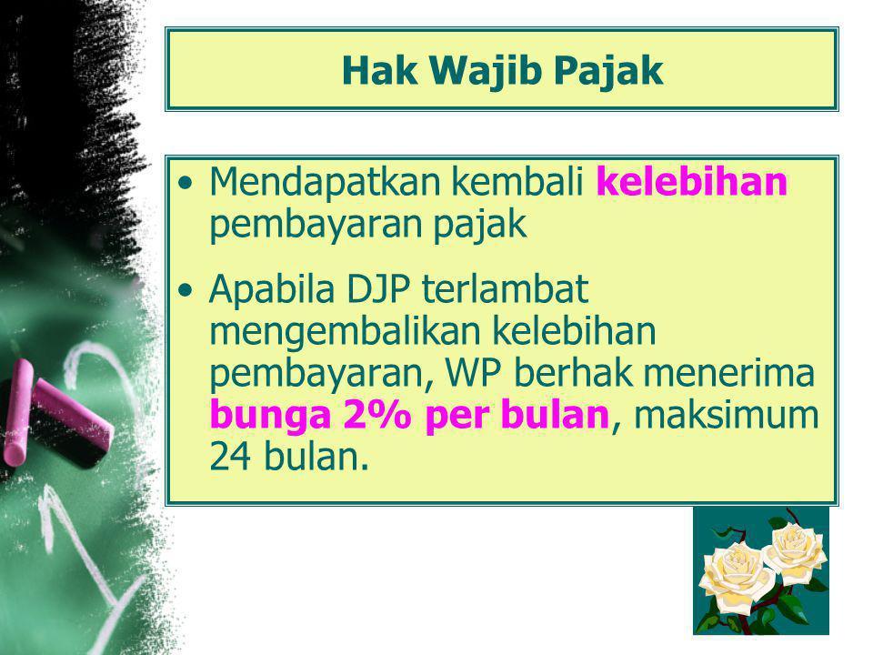 Hak Wajib Pajak Mendapatkan kembali kelebihan pembayaran pajak Apabila DJP terlambat mengembalikan kelebihan pembayaran, WP berhak menerima bunga 2% per bulan, maksimum 24 bulan.