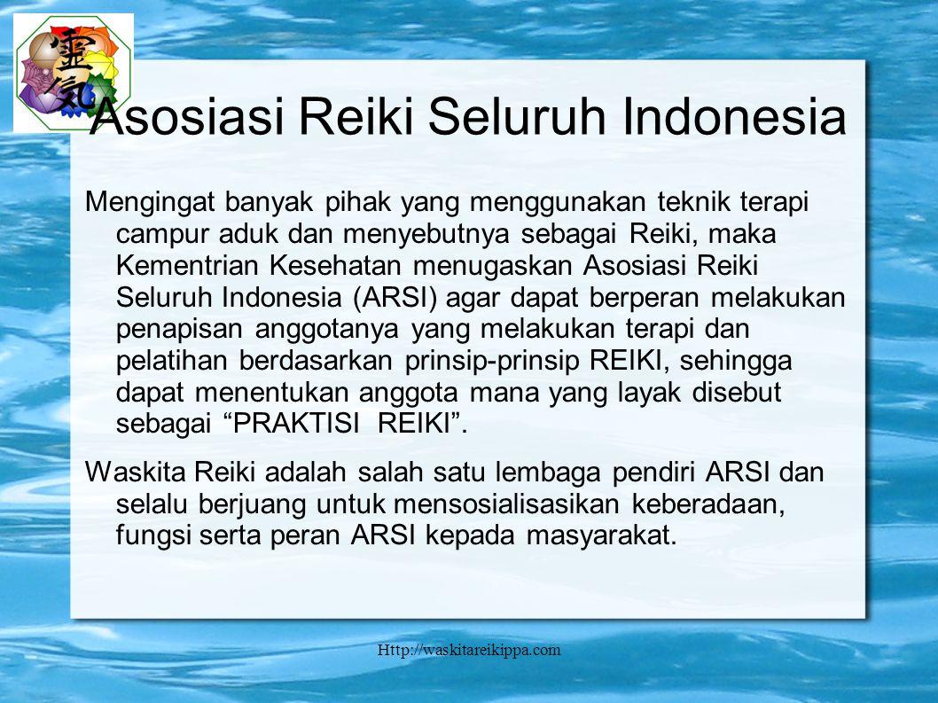 Http://waskitareikippa.com Asosiasi Reiki Seluruh Indonesia Mengingat banyak pihak yang menggunakan teknik terapi campur aduk dan menyebutnya sebagai Reiki, maka Kementrian Kesehatan menugaskan Asosiasi Reiki Seluruh Indonesia (ARSI) agar dapat berperan melakukan penapisan anggotanya yang melakukan terapi dan pelatihan berdasarkan prinsip-prinsip REIKI, sehingga dapat menentukan anggota mana yang layak disebut sebagai PRAKTISI REIKI .