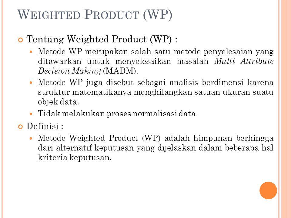 W EIGHTED P RODUCT (WP) Tentang Weighted Product (WP) : Metode WP merupakan salah satu metode penyelesaian yang ditawarkan untuk menyelesaikan masalah