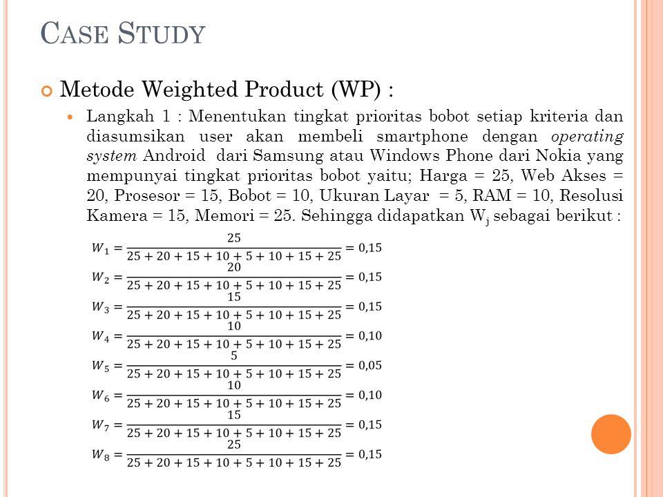 C ASE S TUDY Metode Weighted Product (WP) : Langkah 1 : Menentukan tingkat prioritas bobot setiap kriteria dan diasumsikan user akan membeli smartphon