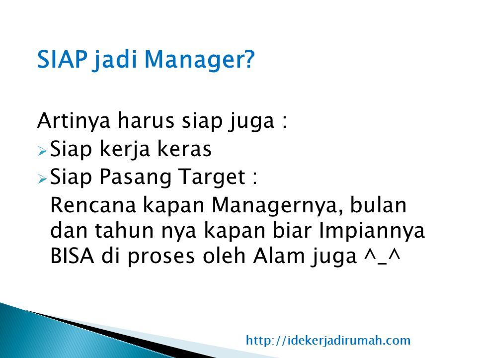 SIAP jadi Manager? Artinya harus siap juga :  Siap kerja keras  Siap Pasang Target : Rencana kapan Managernya, bulan dan tahun nya kapan biar Impian