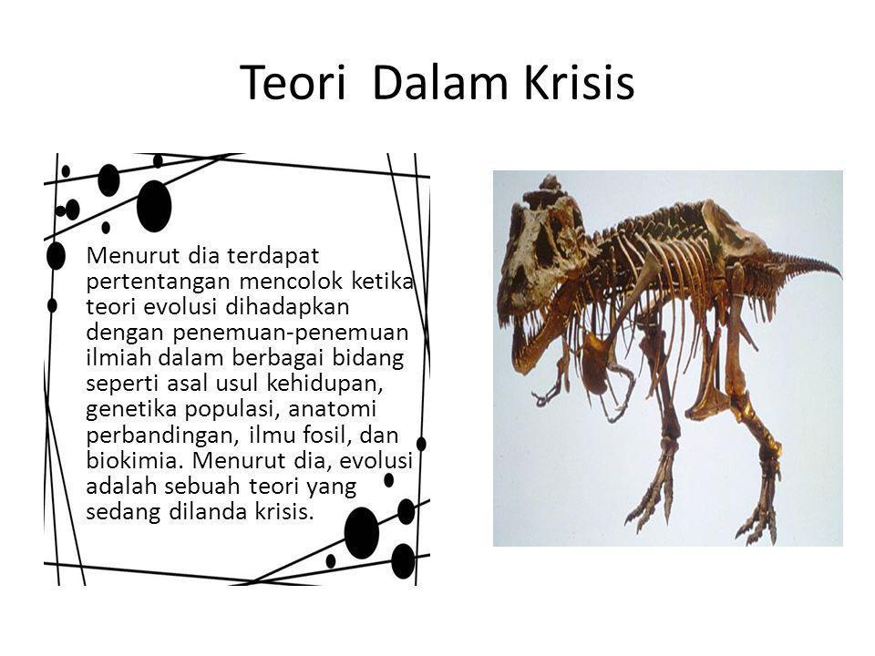 Teori Dalam Krisis Menurut dia terdapat pertentangan mencolok ketika teori evolusi dihadapkan dengan penemuan-penemuan ilmiah dalam berbagai bidang seperti asal usul kehidupan, genetika populasi, anatomi perbandingan, ilmu fosil, dan biokimia.