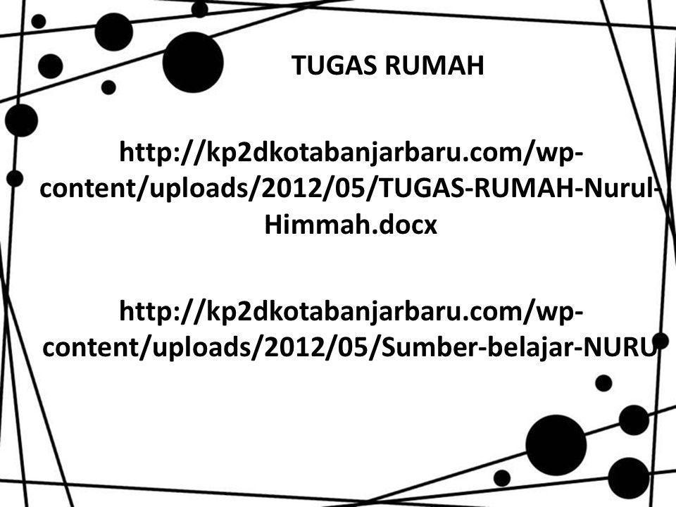 TUGAS RUMAH http://kp2dkotabanjarbaru.com/wp- content/uploads/2012/05/TUGAS-RUMAH-Nurul- Himmah.docx http://kp2dkotabanjarbaru.com/wp- content/uploads/2012/05/Sumber-belajar-NURU