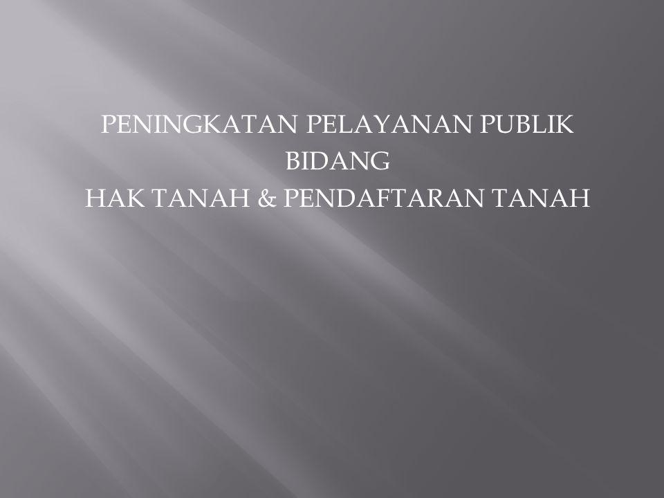 PENINGKATAN PELAYANAN PUBLIK BIDANG HAK TANAH & PENDAFTARAN TANAH