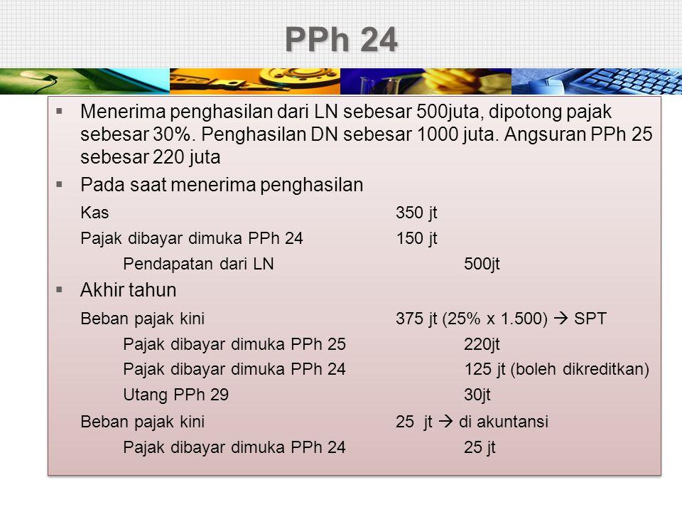 PPh 24  Menerima penghasilan dari LN sebesar 500juta, dipotong pajak sebesar 30%. Penghasilan DN sebesar 1000 juta. Angsuran PPh 25 sebesar 220 juta