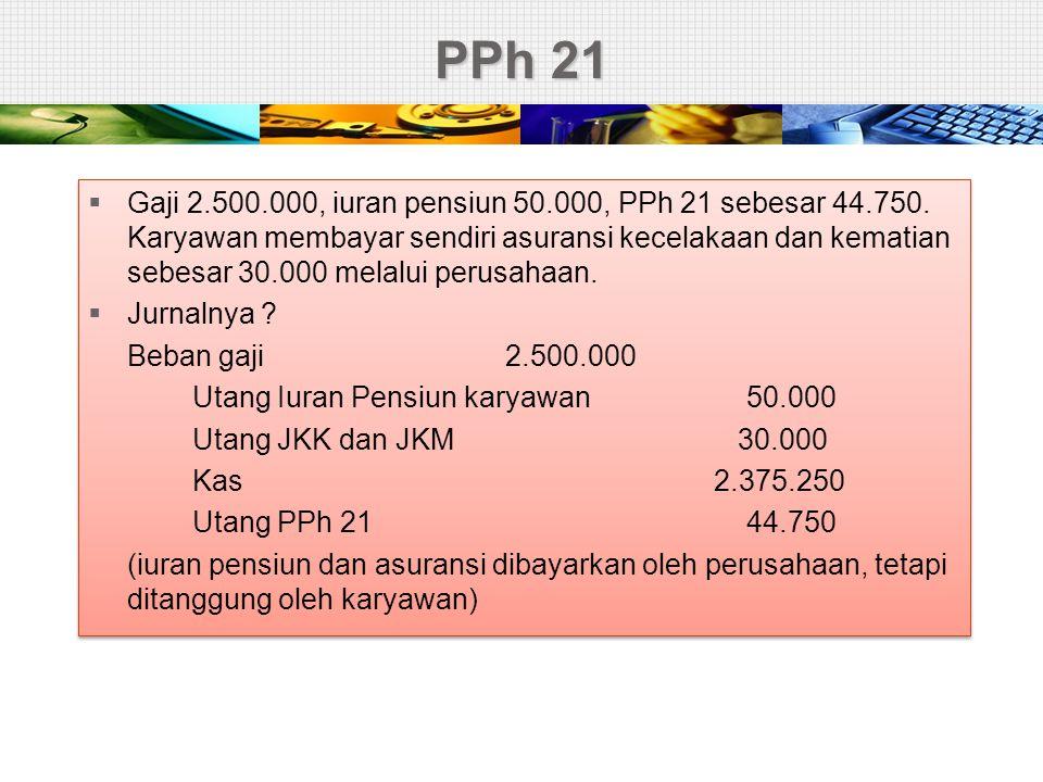 PPh 21  Gaji 2.500.000, iuran pensiun 50.000, PPh 21 sebesar 44.750. Karyawan membayar sendiri asuransi kecelakaan dan kematian sebesar 30.000 melalu