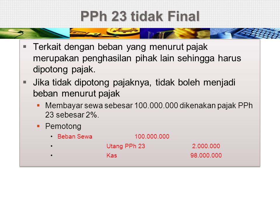 PPh 23 tidak Final  Terkait dengan beban yang menurut pajak merupakan penghasilan pihak lain sehingga harus dipotong pajak.  Jika tidak dipotong paj
