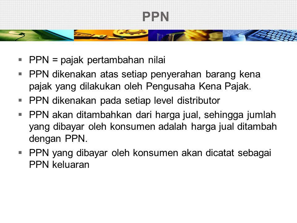 PPN  PPN = pajak pertambahan nilai  PPN dikenakan atas setiap penyerahan barang kena pajak yang dilakukan oleh Pengusaha Kena Pajak.  PPN dikenakan