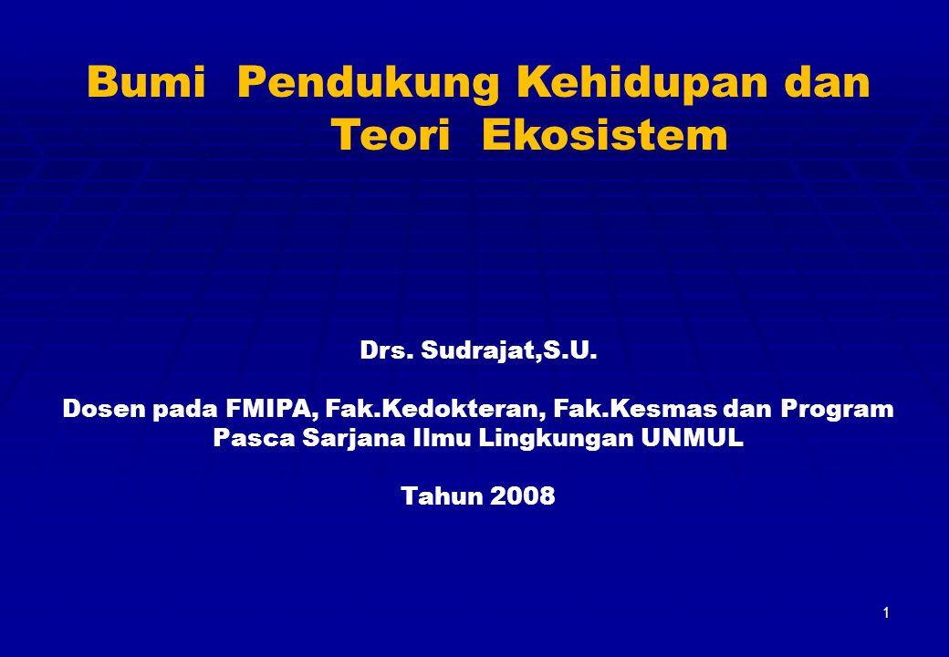 1 Bumi Pendukung Kehidupan dan Teori Ekosistem Drs. Sudrajat,S.U. Dosen pada FMIPA, Fak.Kedokteran, Fak.Kesmas dan Program Pasca Sarjana Ilmu Lingkung