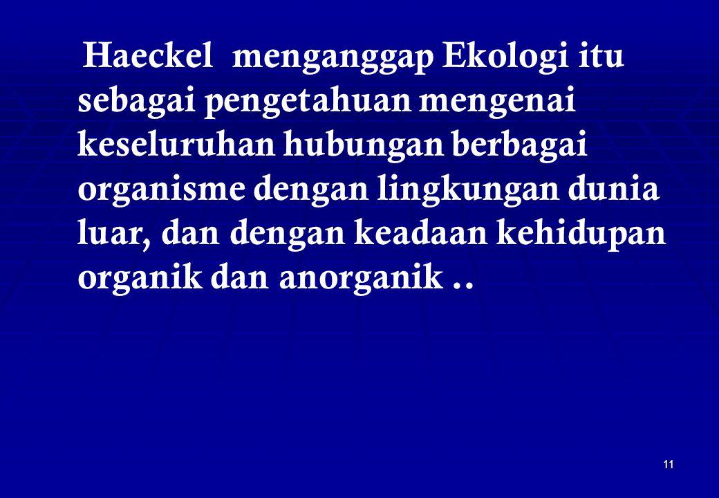 11 Haeckel menganggap Ekologi itu sebagai pengetahuan mengenai keseluruhan hubungan berbagai organisme dengan lingkungan dunia luar, dan dengan keadaa