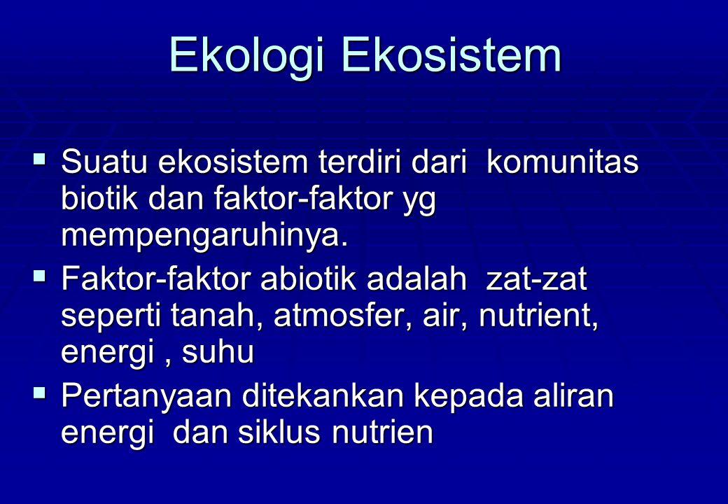Ekologi Ekosistem  Suatu ekosistem terdiri dari komunitas biotik dan faktor-faktor yg mempengaruhinya.  Faktor-faktor abiotik adalah zat-zat seperti