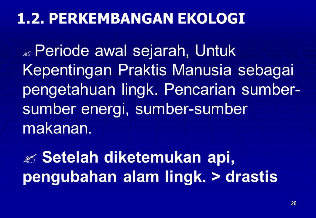28 1.2. PERKEMBANGAN EKOLOGI  Periode awal sejarah, Untuk Kepentingan Praktis Manusia sebagai pengetahuan lingk. Pencarian sumber- sumber energi, sum