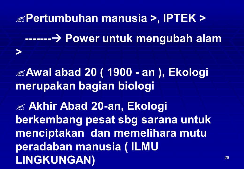 29  Pertumbuhan manusia >, IPTEK > -------  Power untuk mengubah alam >  Awal abad 20 ( 1900 - an ), Ekologi merupakan bagian biologi  Akhir Abad