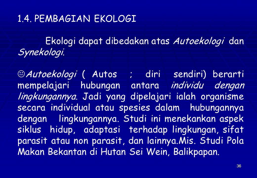 36 1.4. PEMBAGIAN EKOLOGI Ekologi dapat dibedakan atas Autoekologi dan Synekologi. KAutoekologi ( Autos ; diri sendiri) berarti mempelajari hubungan a