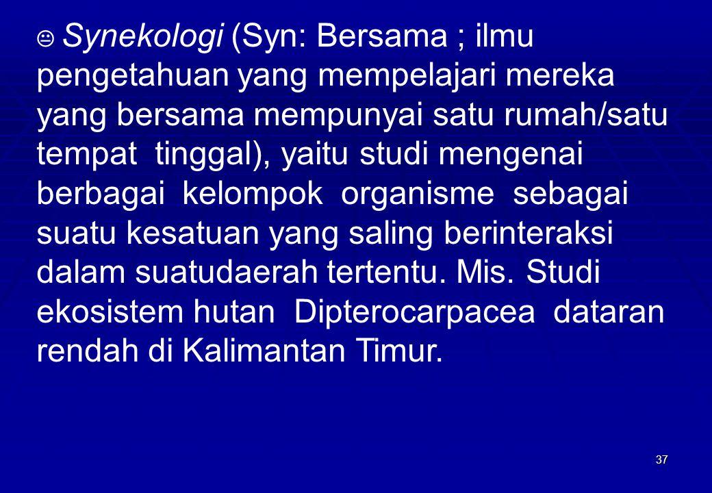 37  Synekologi (Syn: Bersama ; ilmu pengetahuan yang mempelajari mereka yang bersama mempunyai satu rumah/satu tempat tinggal), yaitu studi mengenai