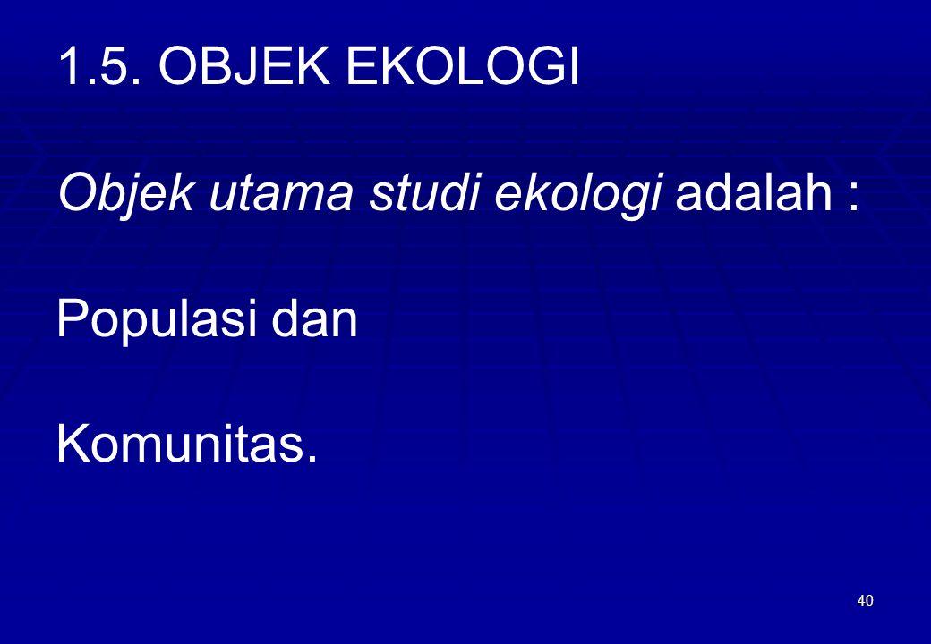 40 1.5. OBJEK EKOLOGI Objek utama studi ekologi adalah : Populasi dan Komunitas.