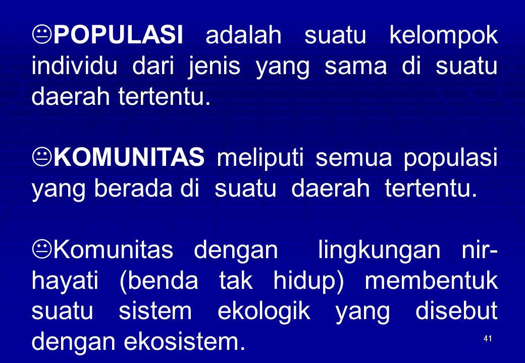 41 KPOPULASI adalah suatu kelompok individu dari jenis yang sama di suatu daerah tertentu. KKOMUNITAS meliputi semua populasi yang berada di suatu dae