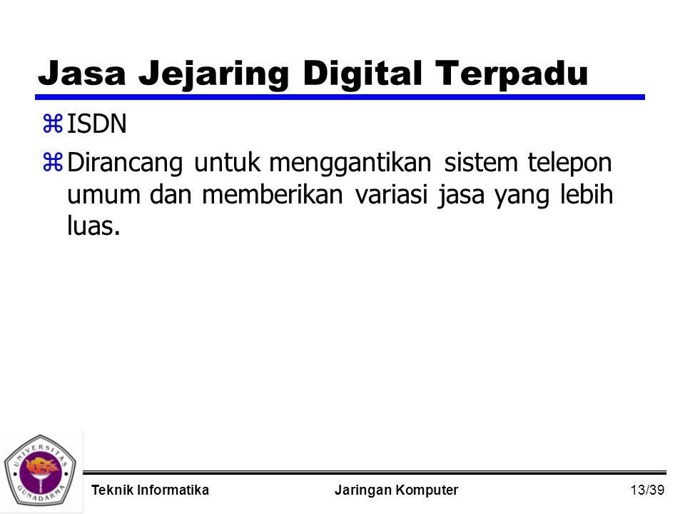 13/39 Jaringan KomputerTeknik Informatika Jasa Jejaring Digital Terpadu zISDN zDirancang untuk menggantikan sistem telepon umum dan memberikan variasi jasa yang lebih luas.