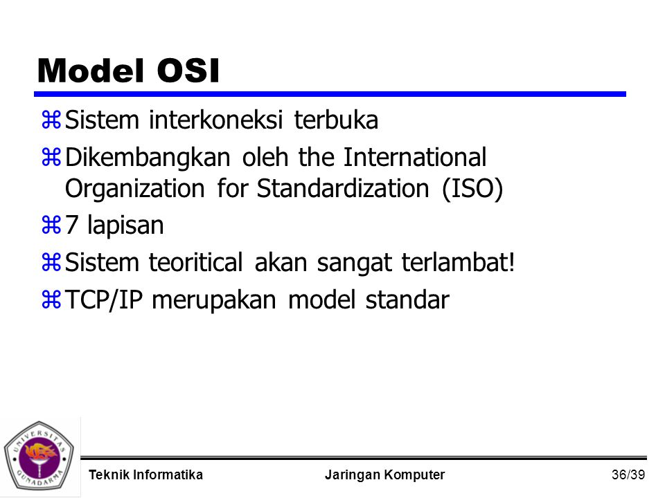 36/39 Jaringan KomputerTeknik Informatika Model OSI zSistem interkoneksi terbuka zDikembangkan oleh the International Organization for Standardization