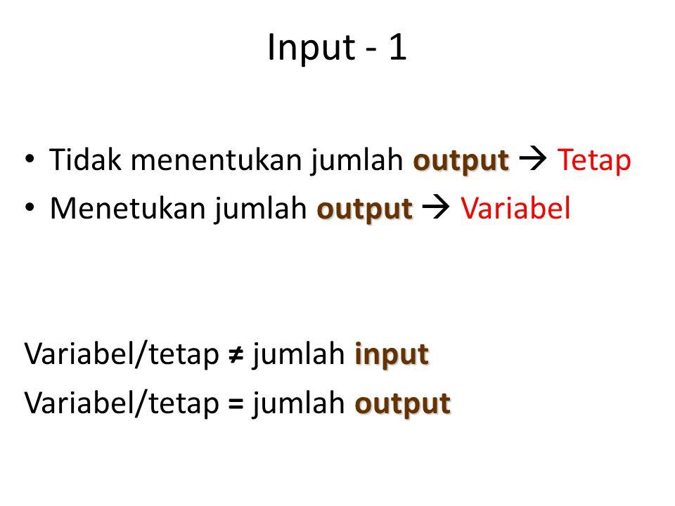 Input - 1 output Tidak menentukan jumlah output  Tetap output Menetukan jumlah output  Variabel input Variabel/tetap ≠ jumlah input output Variabel/