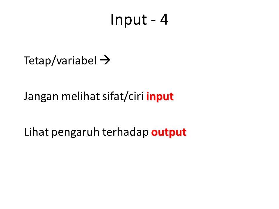 Input - 4 Tetap/variabel  input Jangan melihat sifat/ciri input output Lihat pengaruh terhadap output