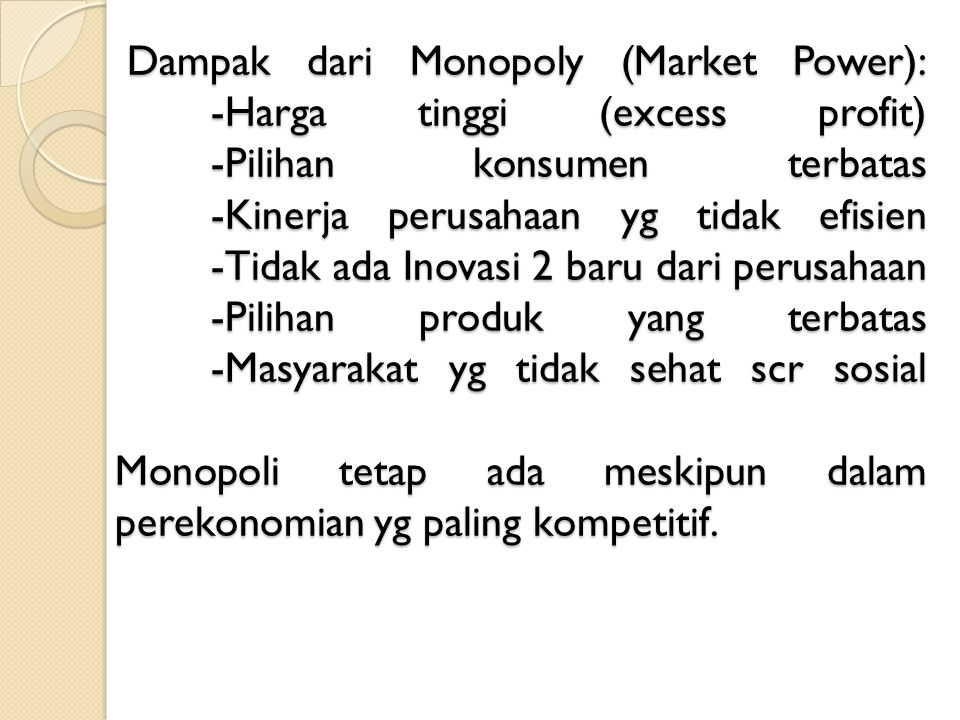 Monopoly Sebab munculnya monopoly: - Penguasaan Sumber Daya vital - Pemberian Pemerintah - Patent - Monopoli Alamiah - Perilaku strategic: e.g: kolusi, predatory pricing, dll