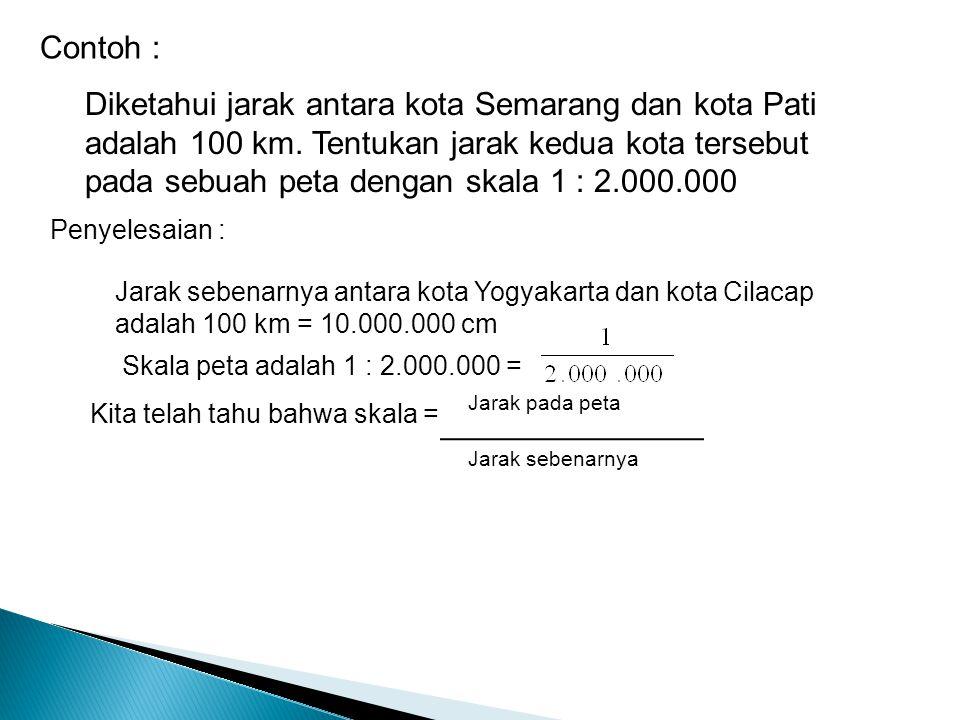 Diketahui jarak antara kota Semarang dan kota Pati adalah 100 km. Tentukan jarak kedua kota tersebut pada sebuah peta dengan skala 1 : 2.000.000 Conto
