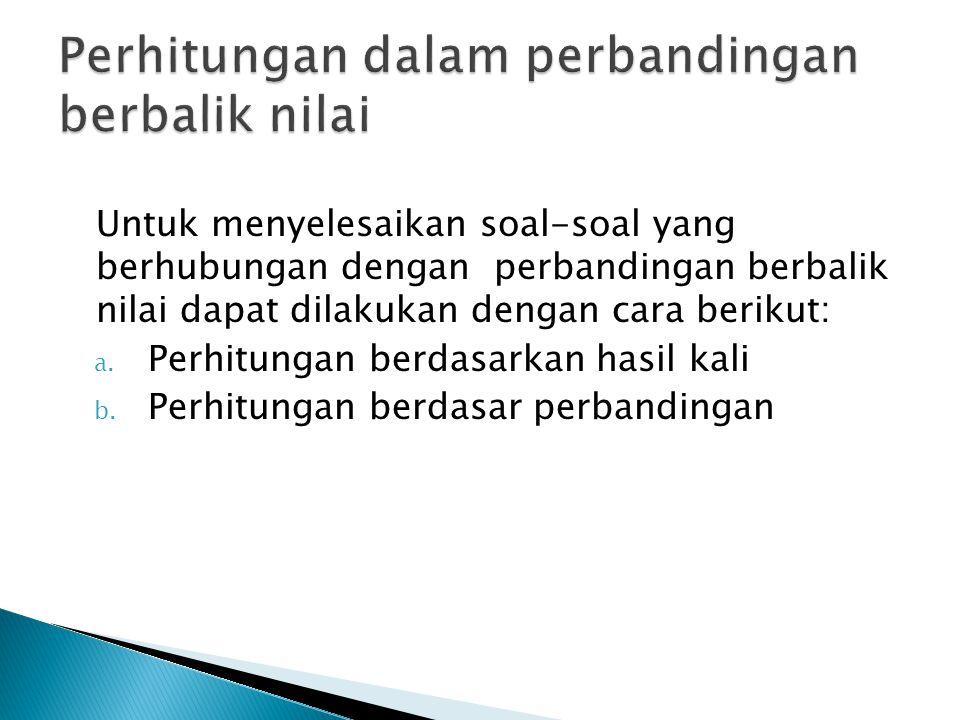 Untuk menyelesaikan soal-soal yang berhubungan dengan perbandingan berbalik nilai dapat dilakukan dengan cara berikut: a.